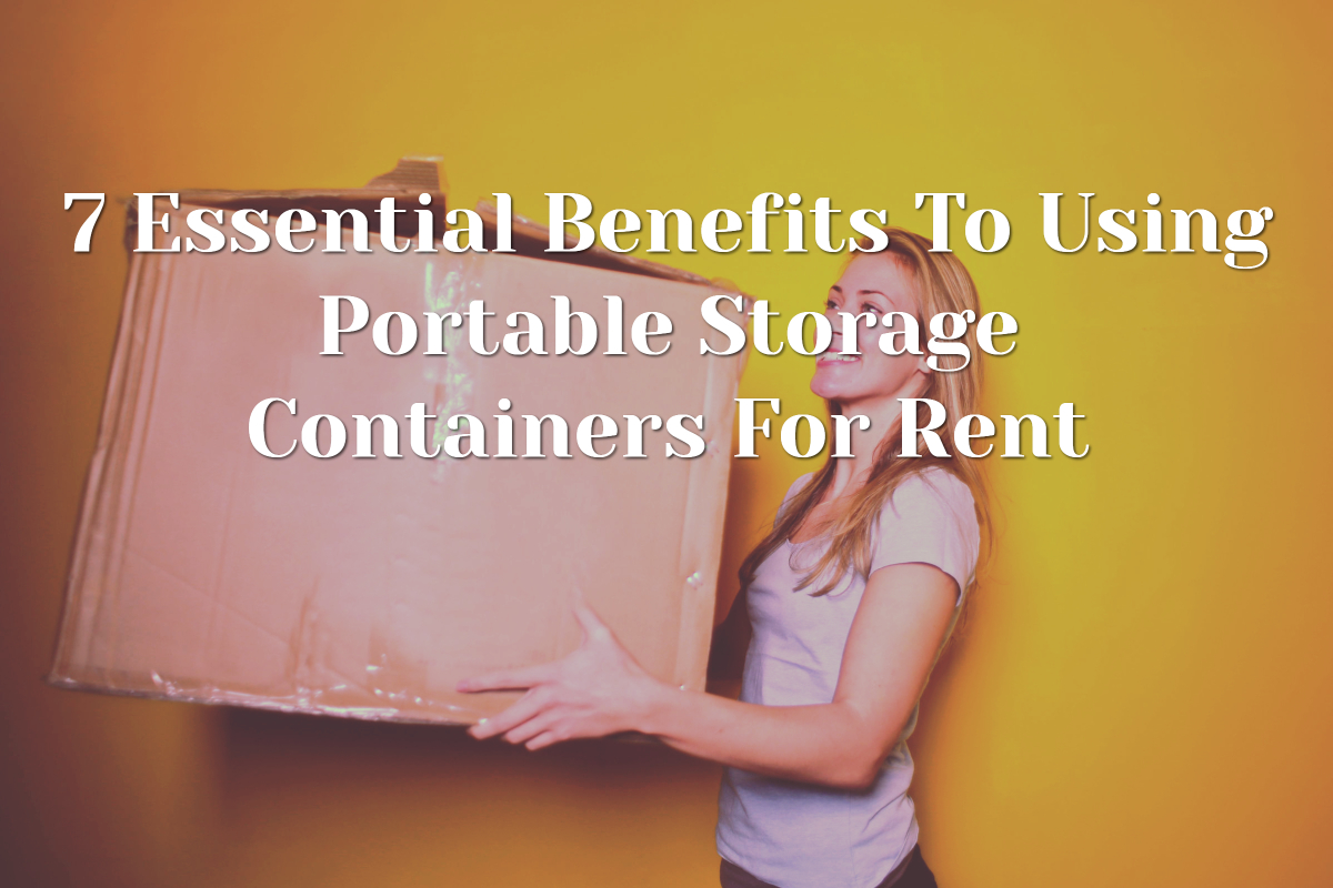 7 Essential Benefits To Using Portable Storage Containers For Rent